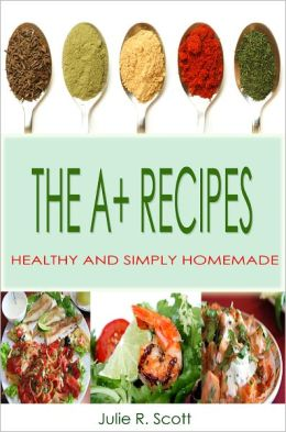 The A+ Recipes: This Cookbook Is A Collection Of Quick And Simple Recipes Packed With Easy To Cook Meals Including A Tons Of Delicious And Healthy Foods For Your Everyday Treat