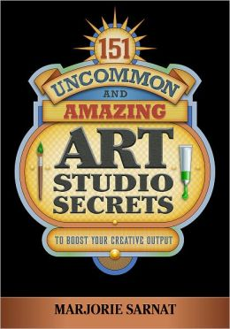 151 Uncommon and Amazing Art Studio Secrets: To Boost Your Creative Output
