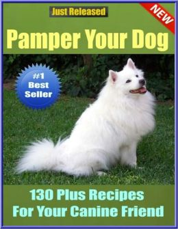 Pamper Your Dog-130 Plus Recipes For Your Canine Friend