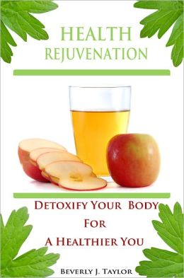 Health Rejuvenation: A Complete Guide To Best Natural Detox That Provides You Easy Ways On How To Naturally Detox Your Body And Information About Simple Detox Diet With New Dietary Guidelines For Vibrant Health