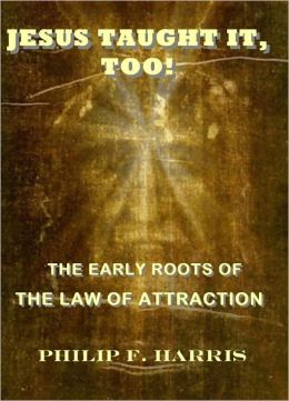 Jesus Taught It, Too: The Early Roots of the Law of Attraction