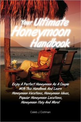 Your Ultimate Honeymoon Handbook: Enjoy A Perfect Honeymoon As A Couple With This Handbook And Learn Honeymoon Vacations, Honeymoon Ideas, Popular Honeymoon Locations, Honeymoon Italy And More!