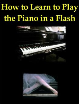 Learn to Play a Piano: How to Learn to Play the Piano in a Flash, Play Piano Easy, Beginners Piano Lessons, How to Learn Piano Chords, Play the Piano Online, & Learning Keyboard
