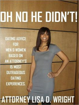 Oh No He Didn't! Dating Advice For Men & Women Based On An Attorney's 15 Most Outrageous Dating Experiences