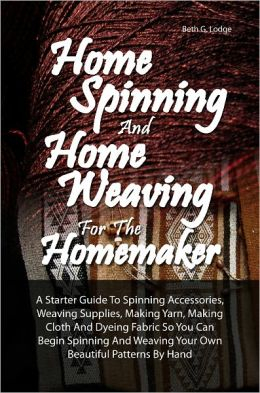 Home Spinning And Home Weaving For The Homemaker: A Starter Guide To Spinning Accessories, Weaving Supplies, Making Yarn, Making Cloth And Dyeing Fabric So You Can Begin Spinning And Weaving Your Own Beautiful Patterns By Hand