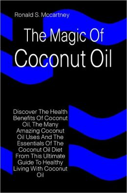 The Magic Of Coconut Oil: Discover The Health Benefits Of Coconut Oil, The Many Amazing Coconut Oil Uses And The Essentials Of The Coconut Oil Diet From This Ultimate Guide To Healthy Living With Coconut Oil
