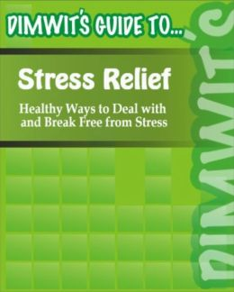 Dimwit's Guide to Stress Relief: Healthy Ways to Deal with and Break Free from Stress