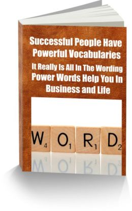 Successful People Have Powerful Vocabularies-It Really Is All In The Wording-Power Words Help You In Business and Life