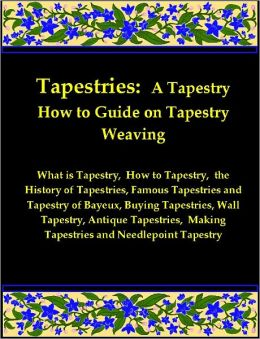 Tapestries: A Tapestry How to Guide on Tapestry Weaving includes What is Tapestry, How to Tapestry, the History of Tapestries, Famous Tapestries and Tapestry of Bayeux, Buying Tapestries, Wall Tapestry, Antique Tapestries, & More on Making Tapestries