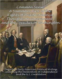 Common Sense, A Summary View of the Rights of British America, Thoughts on Government and the Speeches of Washington: Important Early American Political Writing, including the Declaration of Independence and the U.S. Constitution