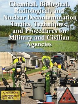 Chemical, Biological, Radiological, and Nuclear Decontamination Tactics, Techniques, and Procedures for Military and Civilian Agencies