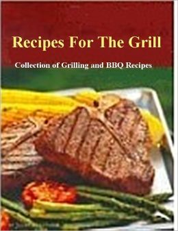 Recipes For The Grill - Collection of Grilling and BBQ Recipes