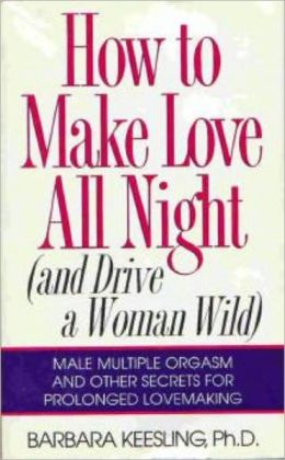 How to Make Love All Night (and Drive a Woman Wild)-Male multiple orgasm and other secrets for prolonged lovemaking