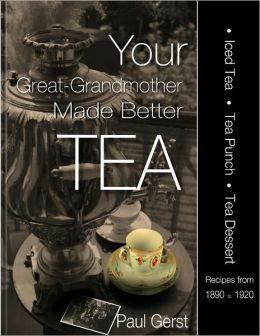 Your Great-Grandmother Made Better Tea: Ice Tea Tea Punch Tea Dessert Recipes 1890-1920