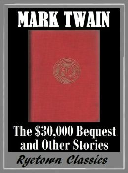 Mark Twain THE $30,000 BEQUEST AND OTHER STORIES (The Complete Works of Mark Twain #7) The Complete Novels of Mark Twain -- Mark Twain Nookbook -- Classic Novels Collection