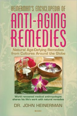 Heinerman's Encyclopedia of Anti-Aging Remedies: Natural Age-Defying Remedies from Cultures Around the Globe