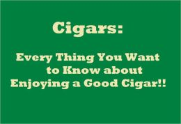 Cigars: Every Thing You Want to Know about Enjoying a Good Cigar!!