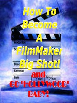 How to Become a Film Maker Big Shot ! And Go Hollywood Baby!