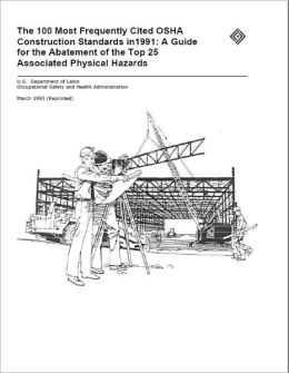 The 100 Most Frequently Cited OSHA Construction Standards in1991: A Guide for the Abatement of the Top 25 Associated Physical Hazards