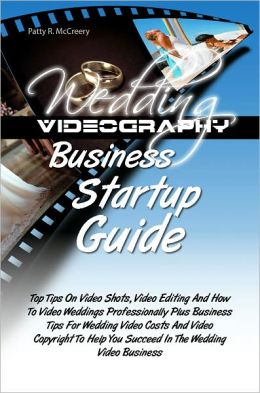 Wedding Videography Business Startup Guide: Top Tips On Video Shots, Video Editing And How To Video Weddings Professionally Plus Business Tips For Wedding Video Costs And Video Copyright To Help You Succeed In The Wedding Video Business