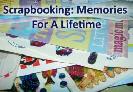 Scrapbooking: Memories For A Lifetime