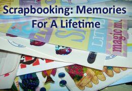 Scrapbooking: Memories For A Lifetime