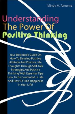 Understanding The Power Of Positive Thinking: Your Best Book Guide On How To Develop Positive Attitude And Positive Life Thoughts Through Self-Talk Strategies And Positive Thinking With Essential Tips How To Be Contented In Life And How To Find Happiness