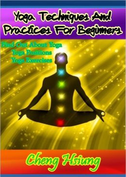 Yoga Techniques And Practices For Beginners: Find Out About Yoga, Yoga Positions and Yoga Exercises