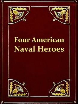 Four American Naval Heroes: Paul Jones, Admiral Farragut, Oliver H. Perry, Admiral Dewey [Illustrated]