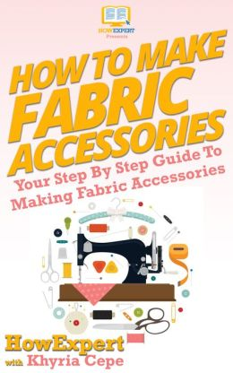 How To Make Fabric Accessories - Your Step-By-Step Guide To Making Fabric Accessories