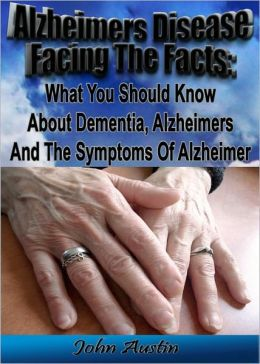 Alzheimer's Disease Facing The Facts: What You Should Know About Dementia, Alzheimer's And The Symptoms Of Alzheimer