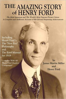 THE AMAZING STORY OF HENRY FORD: The Ideal American and The World's Most Famous Private Citizen A - Complete and Authentic Account of His Life and Surpassing Achievements