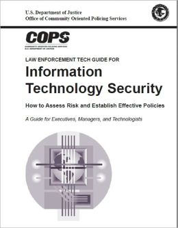 Law Enforcement Tech Guide for Information Technology Security: How to Assess Risk and Establish Effective Policies