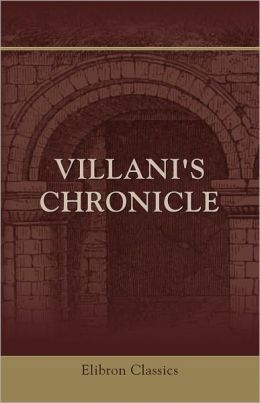Villani's Chronicle. Being Selections from the First Nine Books of the Croniche Fiorentine of Giovanni Villani. Translated by Rose E. Selfe and Edited by Philip H. Wicksteed. Elibron Classics