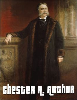 Chester Arthur Biography: The Life and Death of Chester A. Arthur, 21st President of the United States