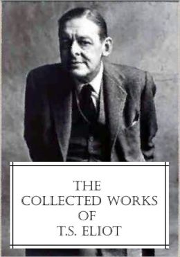The Collected Works of T.S. Eliot (featuring the Waste Land, 2 collections of poetry, and more, all with an active table of contents)