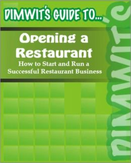Dimwit's Guide to Opening a Restaurant: How to Start and Run a Successful Restaurant Business