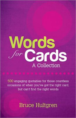 Words for Cards, A Collection: 500 Engaging Quotables for Those Countless Occasions of When You've Got the Right Card But Can't Find the Right Words