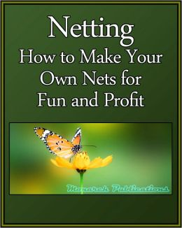 Netting: How to Make Your Own Nets for fun and Profit