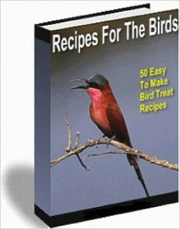 Recipes For The Birds: 50 Easy To Make Bird Treats