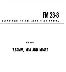 Rifle 7.62mm M14 and M14E2 FM Field Manual US Army