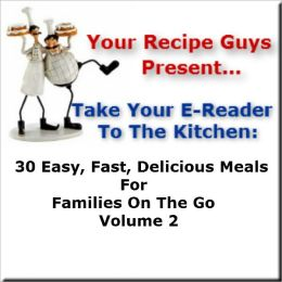 Your Recipe Guys Present... A Take Your E-Reader To The Kitchen Series Recipe Book: 30 Easy, Fast, Delicious Meals For Families On The Go Volume 2