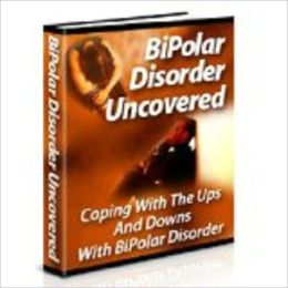 Bipolar Disorder Uncovered:Coping With The Ups And Downs Of Bipolar Disorder