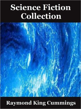 Science Fiction Collection of Raymond King Cummings: The World Beyond, Brigands of the Moon, Beyond the Vanishing Point, Tarrano the Conqueror, Wandl the Invader, Astounding Stories of Super-Science, The Girl in the Golden Atom (15 Sci fi Classics)
