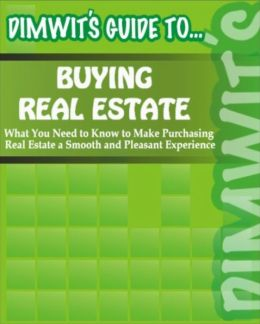 Dimwit's Guide to Buying Real Estate: What You Need to Know to Make Purchasing Real Estate a Smooth and Pleasant Experience