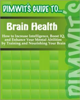 Dimwit's Guide to Brain Health: How to Increase Intelligence, Boost IQ, and Enhance Your Mental Abilities by Training and Nourishing Your Brain