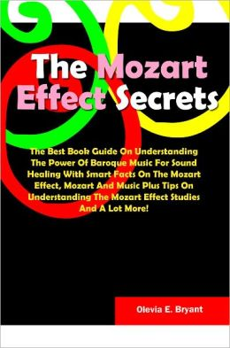 The Mozart Effect Secrets: The Best Book Guide On Understanding The Power Of Baroque Music For Sound Healing With Smart Facts On The Mozart Effect, Mozart And Music Plus Tips On Understanding The Mozart Effect Studies And A Lot More!