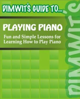 Dimwit's Guide to Playing Piano: Fun and Simple Lessons for Learning How to Play Piano