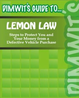 Dimwit's Guide to Lemon Law: Steps to Protect You and Your Money from a Defective Vehicle Purchase