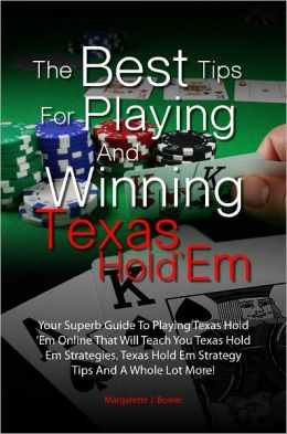 The Best Tips For Playing And Winning Texas Hold 'Em: Your Superb Guide To Playing Texas Hold 'Em Online That Will Teach You Texas Hold Em Strategies, Texas Hold Em Strategy Tips And A Whole Lot More!